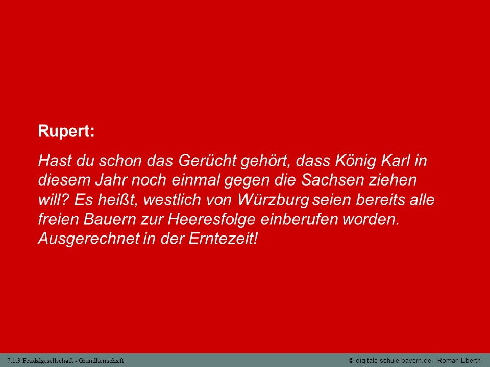 7.1.3 Feudalgesellschaft - Grundherrschaft© digitale-schule-bayern.de - Roman Eberth Rupert: Hast du schon das Gerücht gehört, dass König Karl in dies