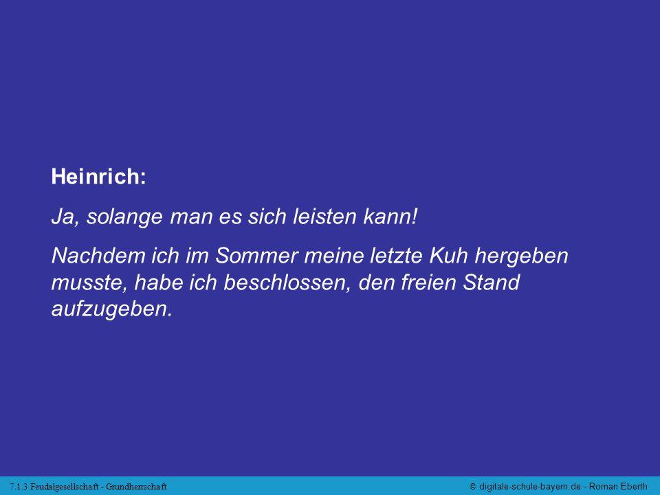 7.1.3 Feudalgesellschaft - Grundherrschaft© digitale-schule-bayern.de - Roman Eberth Heinrich: Ja, solange man es sich leisten kann! Nachdem ich im So