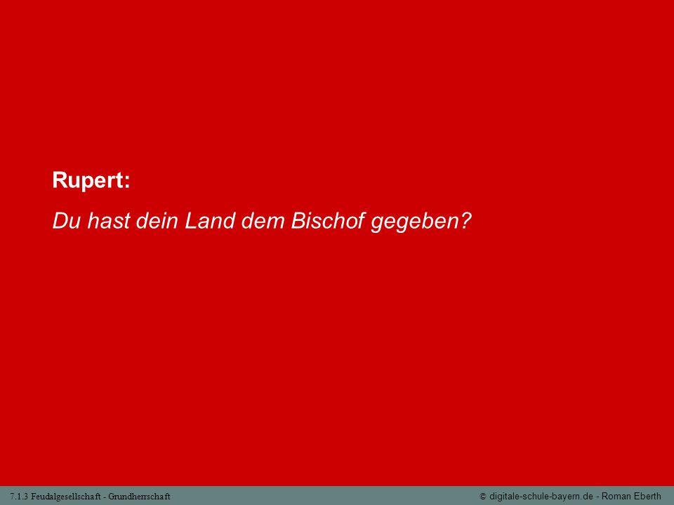 7.1.3 Feudalgesellschaft - Grundherrschaft© digitale-schule-bayern.de - Roman Eberth Rupert: Du hast dein Land dem Bischof gegeben?