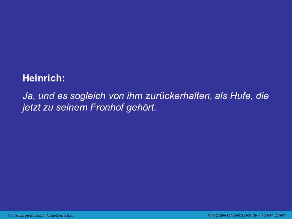 7.1.3 Feudalgesellschaft - Grundherrschaft© digitale-schule-bayern.de - Roman Eberth Heinrich: Ja, und es sogleich von ihm zurückerhalten, als Hufe, d
