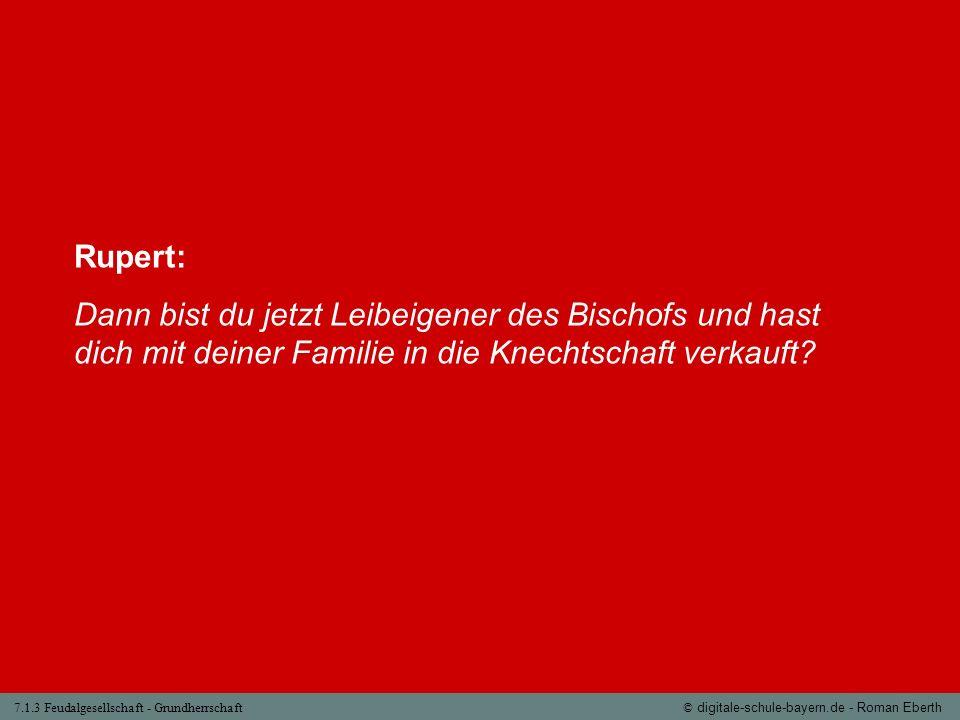 7.1.3 Feudalgesellschaft - Grundherrschaft© digitale-schule-bayern.de - Roman Eberth Rupert: Dann bist du jetzt Leibeigener des Bischofs und hast dich