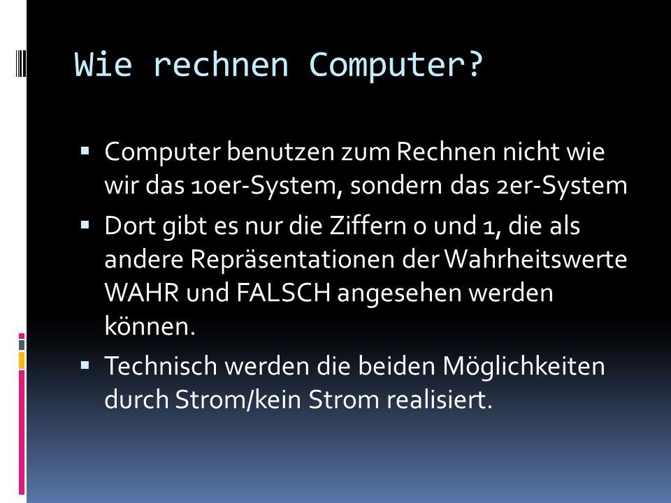 Wie rechnen Computer? Computer benutzen zum Rechnen nicht wie wir das 10er-System, sondern das 2er-System Dort gibt es nur die Ziffern 0 und 1, die al