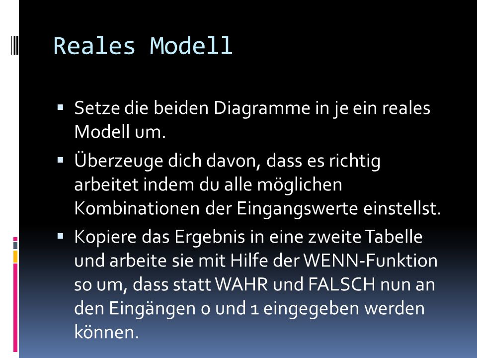 Reales Modell Setze die beiden Diagramme in je ein reales Modell um. Überzeuge dich davon, dass es richtig arbeitet indem du alle möglichen Kombinatio
