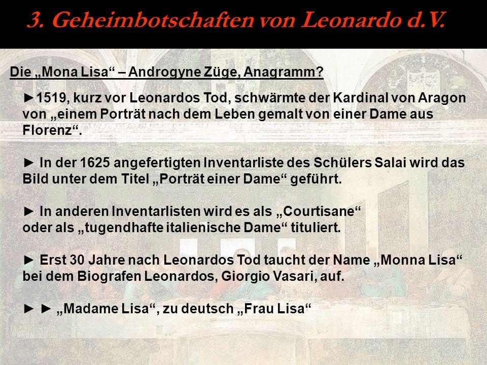 3. Geheimbotschaften von Leonardo d.V. Die Mona Lisa – Androgyne Züge, Anagramm? 1519, kurz vor Leonardos Tod, schwärmte der Kardinal von Aragon von e