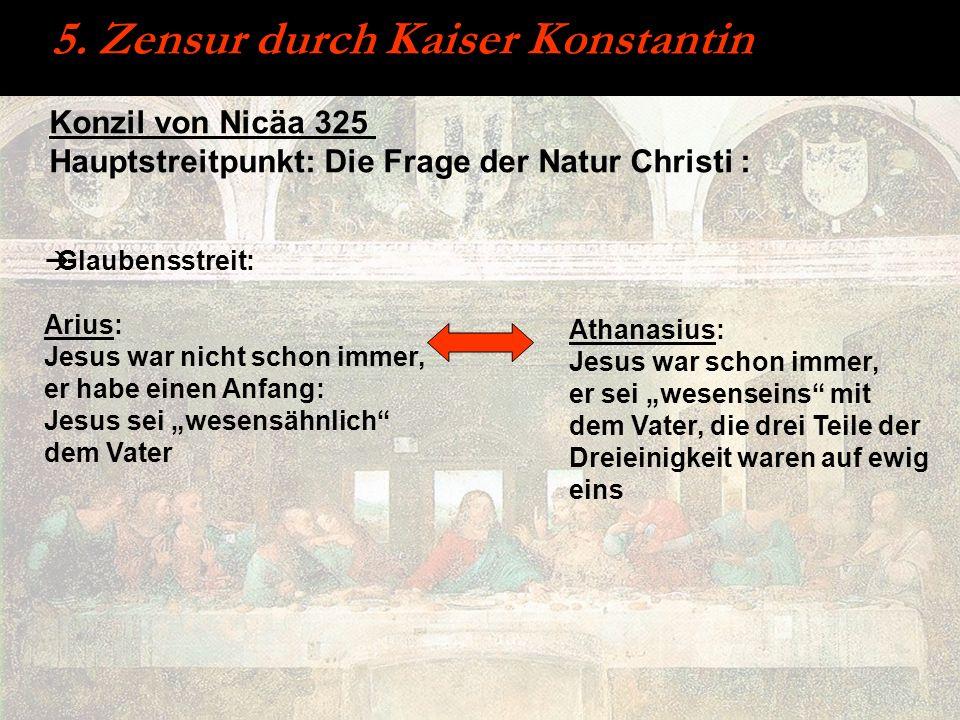 5. Zensur durch Kaiser Konstantin Glaubensstreit: Arius: Jesus war nicht schon immer, er habe einen Anfang: Jesus sei wesensähnlich dem Vater Konzil v