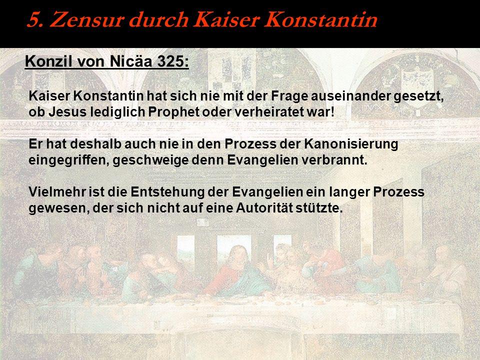5. Zensur durch Kaiser Konstantin Konzil von Nicäa 325: Kaiser Konstantin hat sich nie mit der Frage auseinander gesetzt, ob Jesus lediglich Prophet o