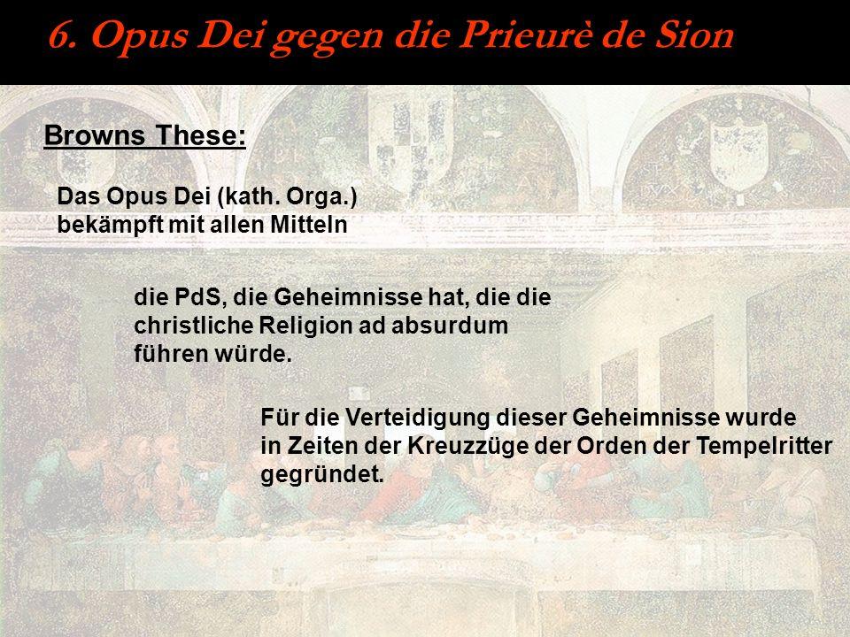 6. Opus Dei gegen die Prieurè de Sion Browns These: Das Opus Dei (kath. Orga.) bekämpft mit allen Mitteln die PdS, die Geheimnisse hat, die die christ