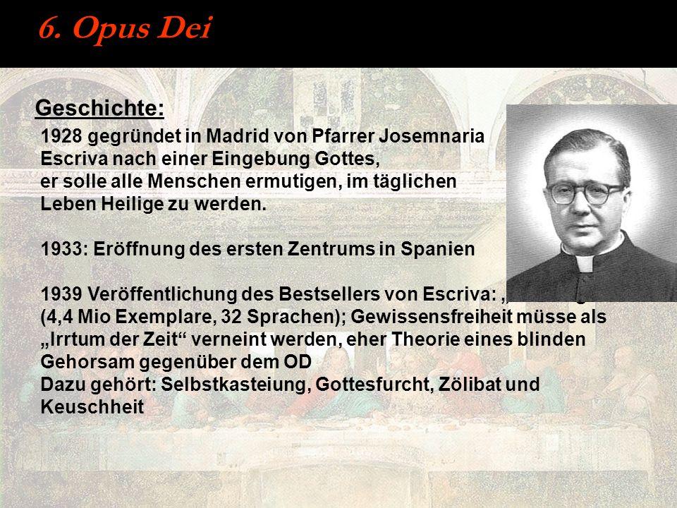 6. Opus Dei Geschichte: 1928 gegründet in Madrid von Pfarrer Josemnaria Escriva nach einer Eingebung Gottes, er solle alle Menschen ermutigen, im tägl