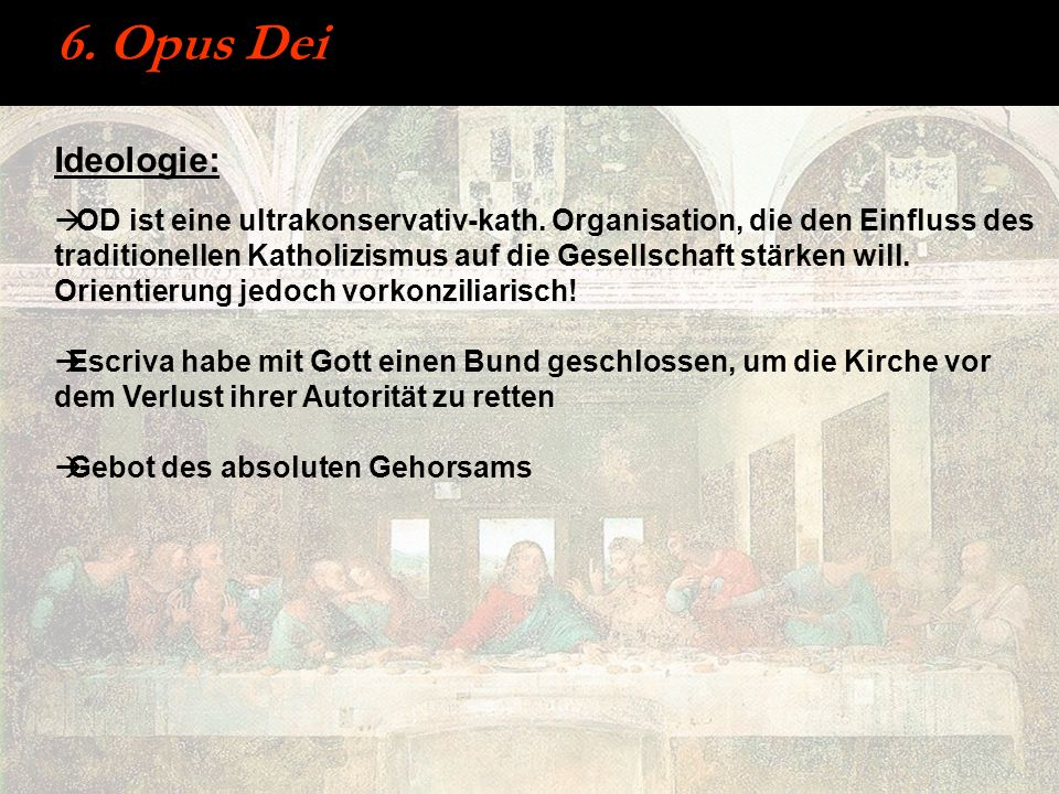 6. Opus Dei Ideologie: OD ist eine ultrakonservativ-kath. Organisation, die den Einfluss des traditionellen Katholizismus auf die Gesellschaft stärken