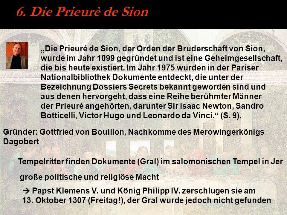 6. Die Prieurè de Sion Die Prieuré de Sion, der Orden der Bruderschaft von Sion, wurde im Jahr 1099 gegründet und ist eine Geheimgesellschaft, die bis