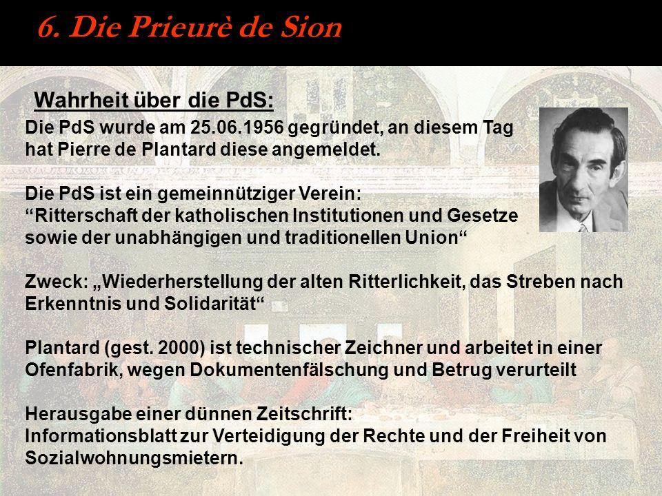 6. Die Prieurè de Sion Die PdS wurde am 25.06.1956 gegründet, an diesem Tag hat Pierre de Plantard diese angemeldet. Die PdS ist ein gemeinnütziger Ve