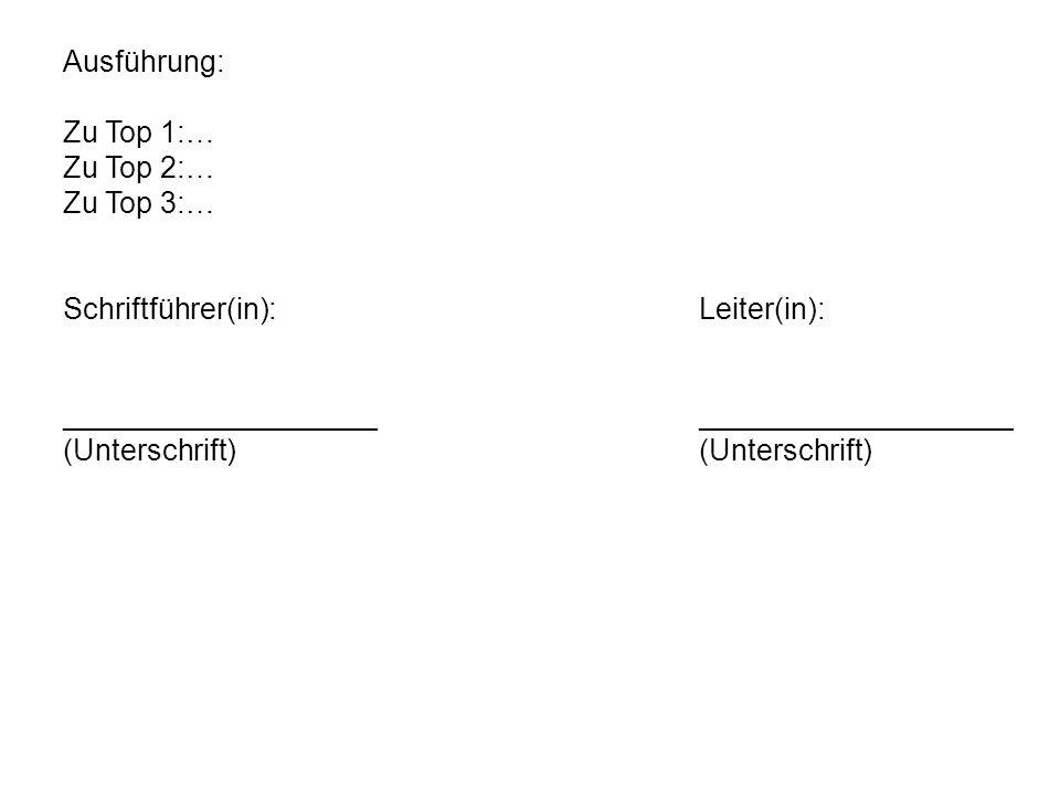 Ausführung: Zu Top 1:… Zu Top 2:… Zu Top 3:… Schriftführer(in):Leiter(in):___________________(Unterschrift)