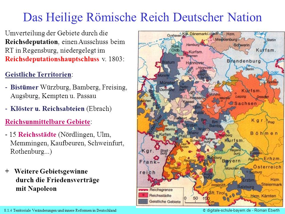 8.1.4 Territoriale Veränderungen und innere Reformen in Deutschland© digitale-schule-bayern.de - Roman Eberth Umverteilung der Gebiete durch die Reichsdeputation, einen Ausschuss beim RT in Regensburg, niedergelegt im Reichsdeputationshauptschluss v.