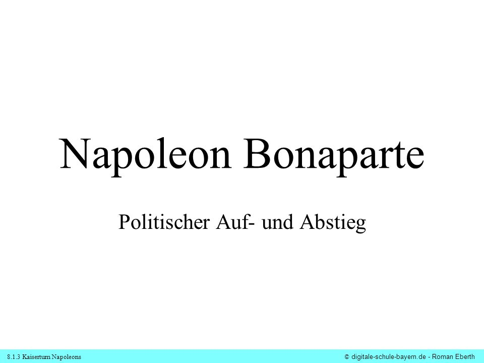 8.1.3 Kaisertum Napoleons© digitale-schule-bayern.de - Roman Eberth Napoleon Bonaparte Politischer Auf- und Abstieg