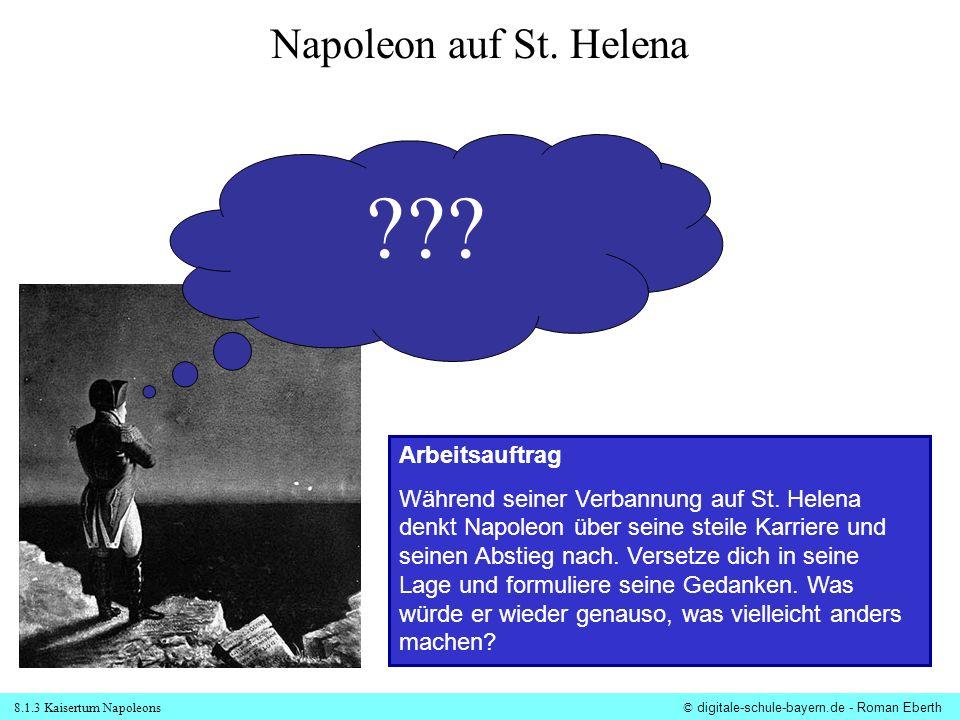 8.1.3 Kaisertum Napoleons© digitale-schule-bayern.de - Roman Eberth Napoleon auf St. Helena ??? Arbeitsauftrag Während seiner Verbannung auf St. Helen