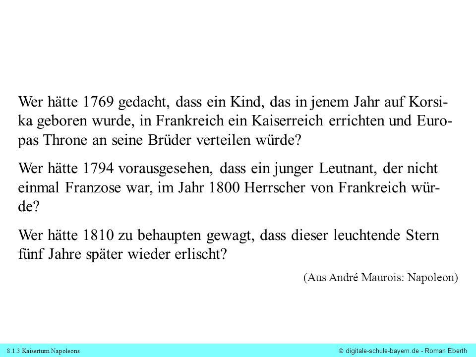 8.1.3 Kaisertum Napoleons© digitale-schule-bayern.de - Roman Eberth Wer hätte 1769 gedacht, dass ein Kind, das in jenem Jahr auf Korsi- ka geboren wur
