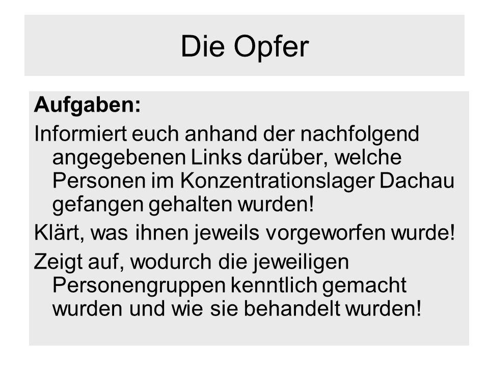 Die Opfer Aufgaben: Informiert euch anhand der nachfolgend angegebenen Links darüber, welche Personen im Konzentrationslager Dachau gefangen gehalten