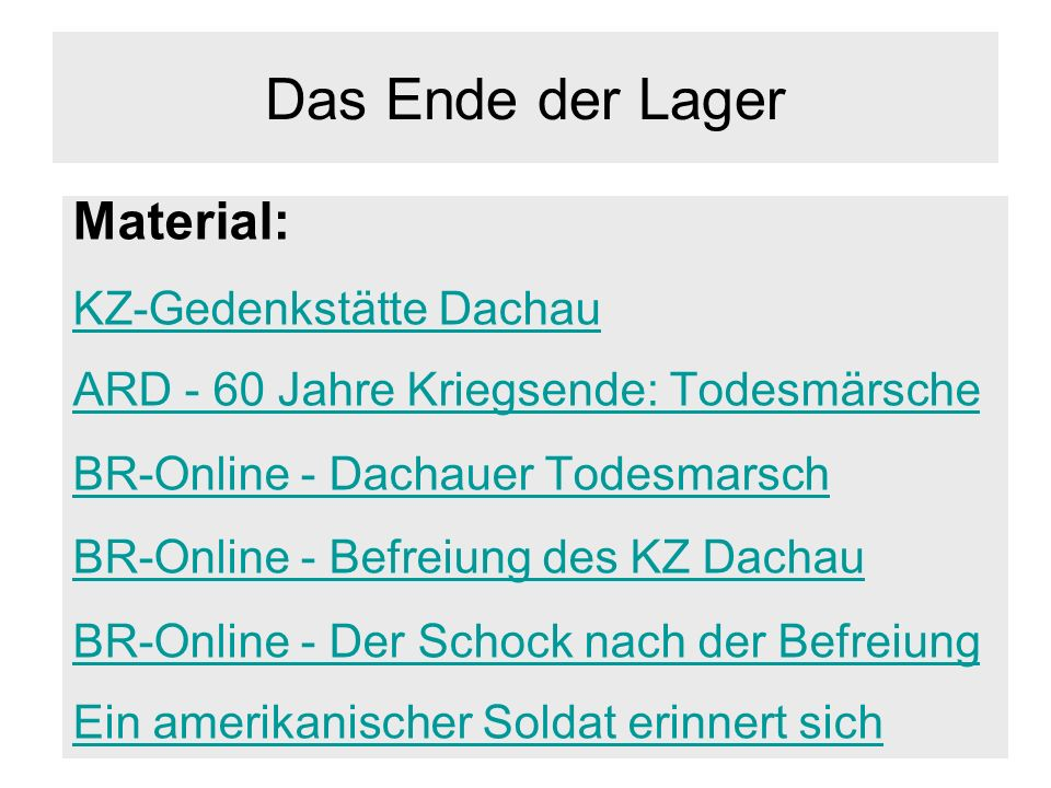 Das Ende der Lager Material: KZ-Gedenkstätte Dachau ARD - 60 Jahre Kriegsende: Todesmärsche BR-Online - Dachauer Todesmarsch BR-Online - Befreiung des