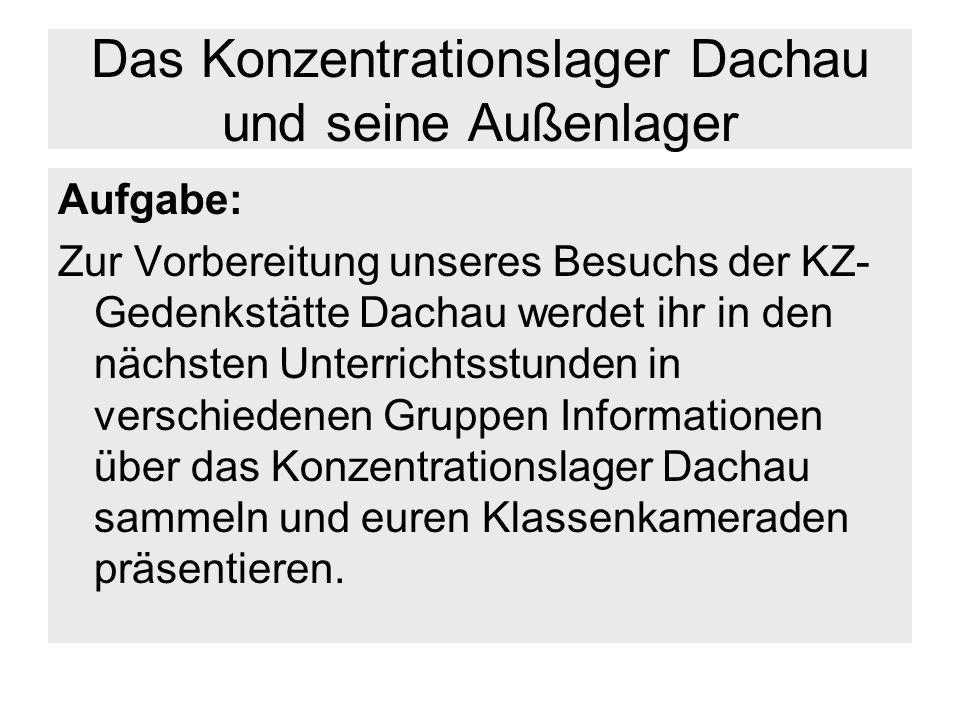 Das Konzentrationslager Dachau und seine Außenlager Aufgabe: Zur Vorbereitung unseres Besuchs der KZ- Gedenkstätte Dachau werdet ihr in den nächsten U