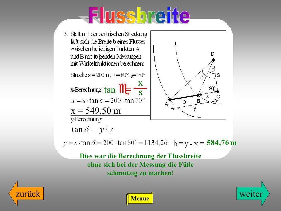 zurückweiter x s tan x = 549,50 m Dies war die Berechnung der Flussbreite ohne sich bei der Messung die Füße schmutzig zu machen! 584,76 m Menue