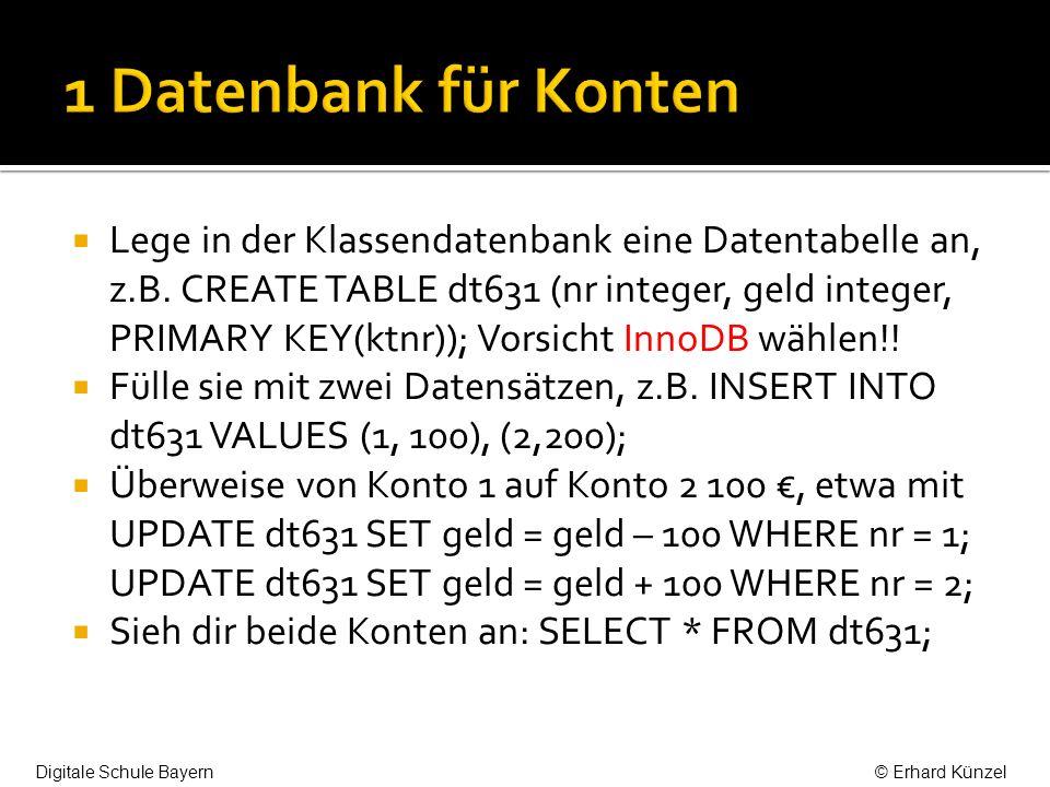 Lege in der Klassendatenbank eine Datentabelle an, z.B. CREATE TABLE dt631 (nr integer, geld integer, PRIMARY KEY(ktnr)); Vorsicht InnoDB wählen!! Fül