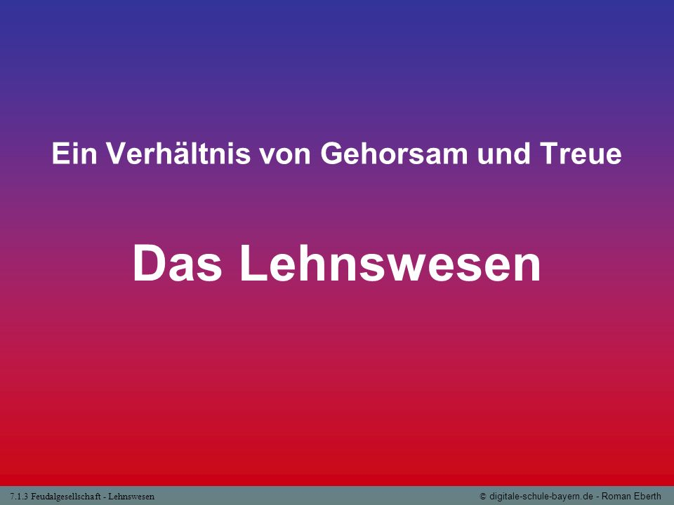 7.1.3 Feudalgesellschaft - Lehnswesen© digitale-schule-bayern.de - Roman Eberth Ein Verhältnis von Gehorsam und Treue Das Lehnswesen