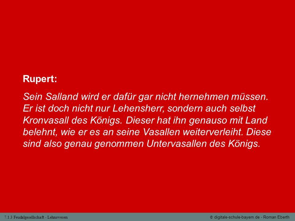 7.1.3 Feudalgesellschaft - Lehnswesen© digitale-schule-bayern.de - Roman Eberth Rupert: Sein Salland wird er dafür gar nicht hernehmen müssen. Er ist