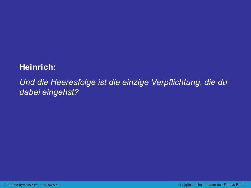7.1.3 Feudalgesellschaft - Lehnswesen© digitale-schule-bayern.de - Roman Eberth Heinrich: Und die Heeresfolge ist die einzige Verpflichtung, die du da