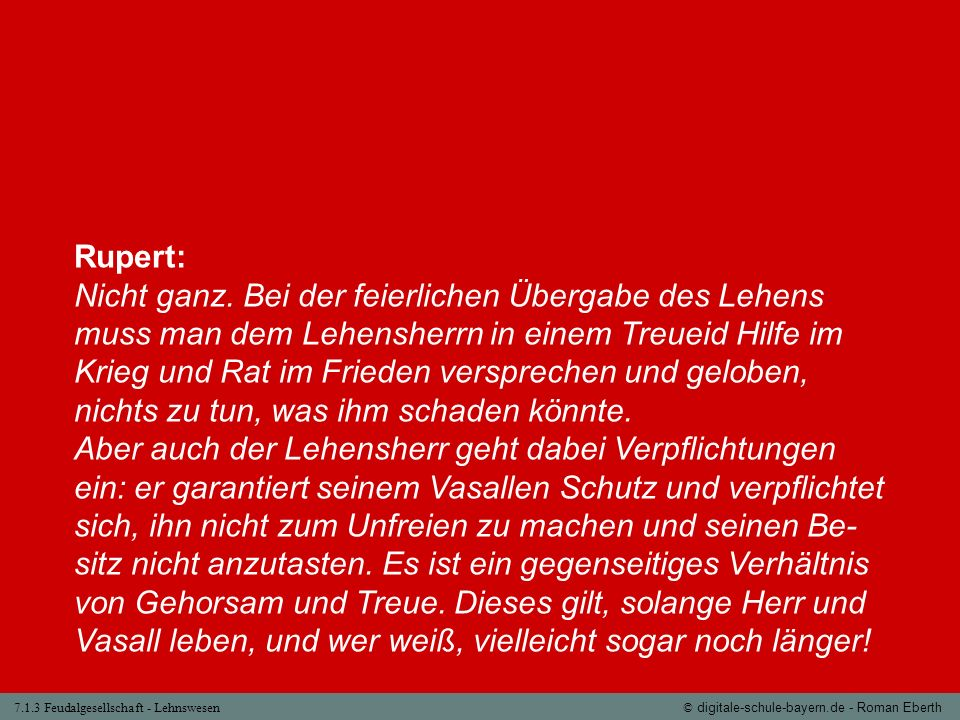 7.1.3 Feudalgesellschaft - Lehnswesen© digitale-schule-bayern.de - Roman Eberth Rupert: Nicht ganz. Bei der feierlichen Übergabe des Lehens muss man d