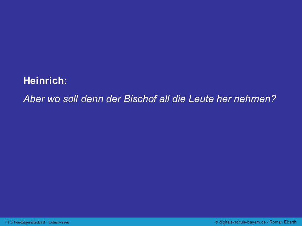 7.1.3 Feudalgesellschaft - Lehnswesen© digitale-schule-bayern.de - Roman Eberth Heinrich: Aber wo soll denn der Bischof all die Leute her nehmen?