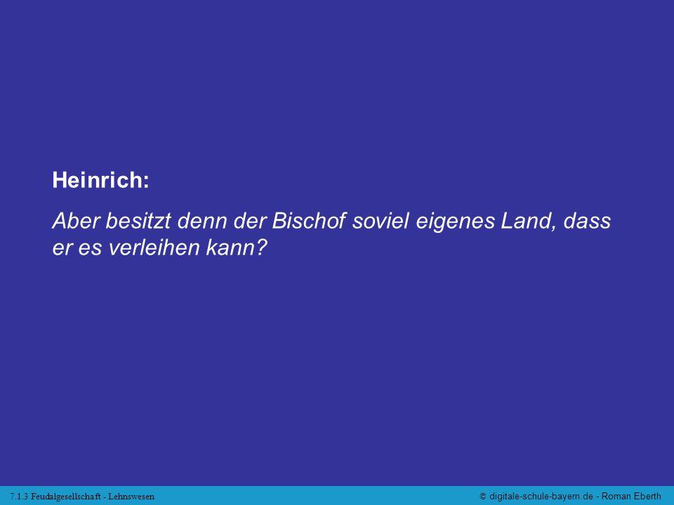 7.1.3 Feudalgesellschaft - Lehnswesen© digitale-schule-bayern.de - Roman Eberth Heinrich: Aber besitzt denn der Bischof soviel eigenes Land, dass er e
