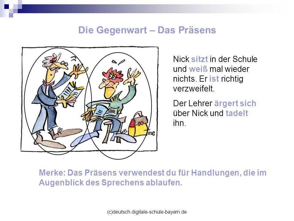 (c)deutsch.digitale-schule-bayern.de Die Gegenwart – Das Präsens Nick sitzt in der Schule und weiß mal wieder nichts. Er ist richtig verzweifelt. Der