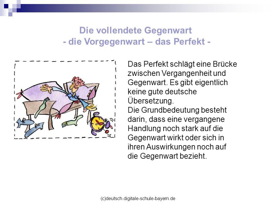 (c)deutsch.digitale-schule-bayern.de Die vollendete Gegenwart - die Vorgegenwart – das Perfekt - Das Perfekt schlägt eine Brücke zwischen Vergangenhei