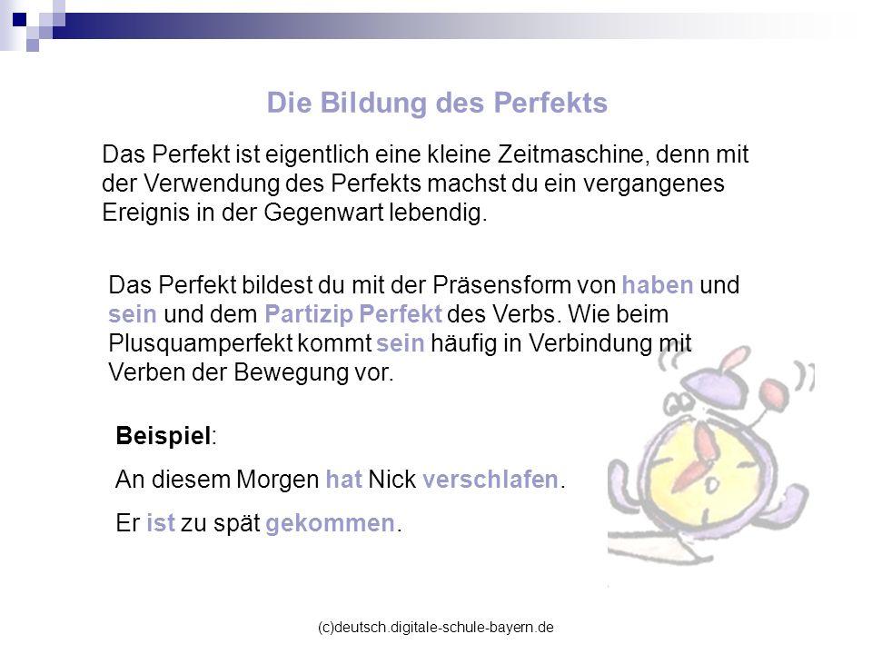 (c)deutsch.digitale-schule-bayern.de Das Perfekt ist eigentlich eine kleine Zeitmaschine, denn mit der Verwendung des Perfekts machst du ein vergangen
