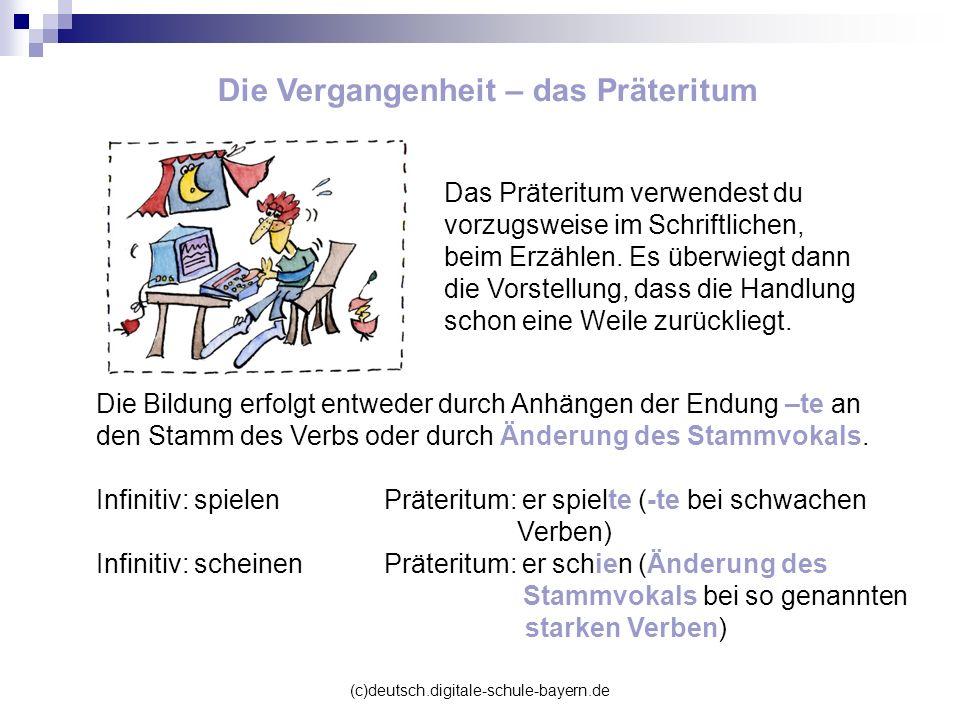 (c)deutsch.digitale-schule-bayern.de Die Vergangenheit – das Präteritum Das Präteritum verwendest du vorzugsweise im Schriftlichen, beim Erzählen. Es