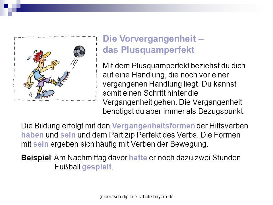 (c)deutsch.digitale-schule-bayern.de Die Vorvergangenheit – das Plusquamperfekt Mit dem Plusquamperfekt beziehst du dich auf eine Handlung, die noch v