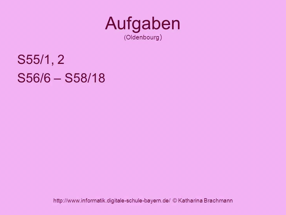 http://www.informatik.digitale-schule-bayern.de/ © Katharina Brachmann Aufgaben (Oldenbourg ) S55/1, 2 S56/6 – S58/18