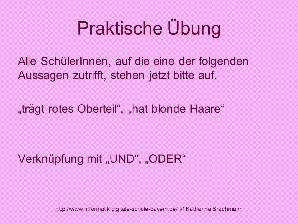 http://www.informatik.digitale-schule-bayern.de/ © Katharina Brachmann Praktische Übung Alle SchülerInnen, auf die eine der folgenden Aussagen zutriff