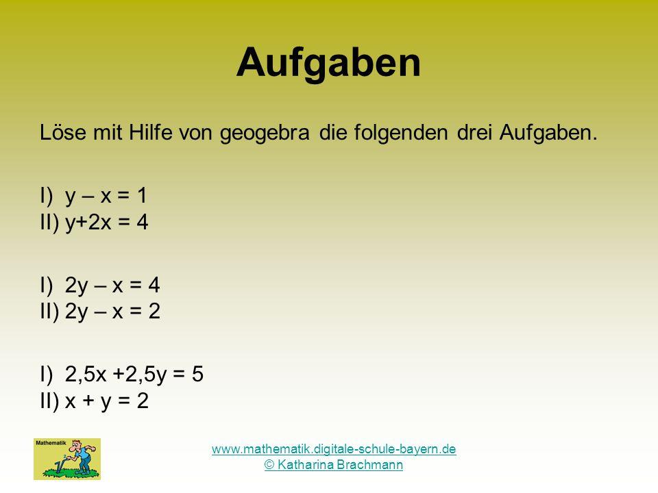 www.mathematik.digitale-schule-bayern.de © Katharina Brachmann Aufgaben Löse mit Hilfe von geogebra die folgenden drei Aufgaben. I) y – x = 1 II) y+2x