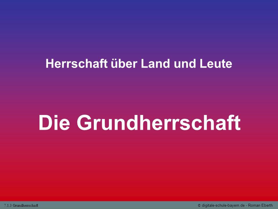 7.1.3 Grundherrschaft© digitale-schule-bayern.de - Roman Eberth Herrschaft über Land und Leute Die Grundherrschaft