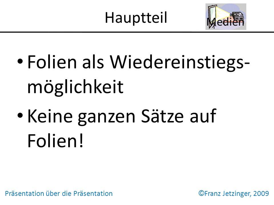 Hauptteil Folien als Wiedereinstiegs- möglichkeit Keine ganzen Sätze auf Folien! Medien Präsentation über die Präsentation © Franz Jetzinger, 2009