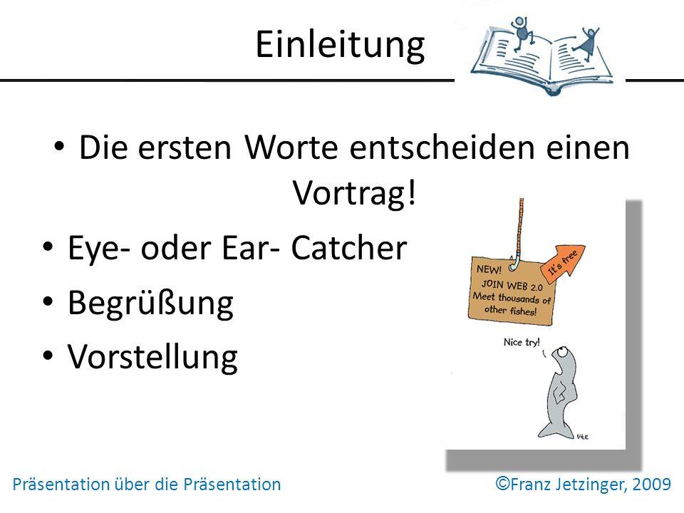 Einleitung Die ersten Worte entscheiden einen Vortrag! Eye- oder Ear- Catcher Begrüßung Vorstellung Präsentation über die Präsentation © Franz Jetzing