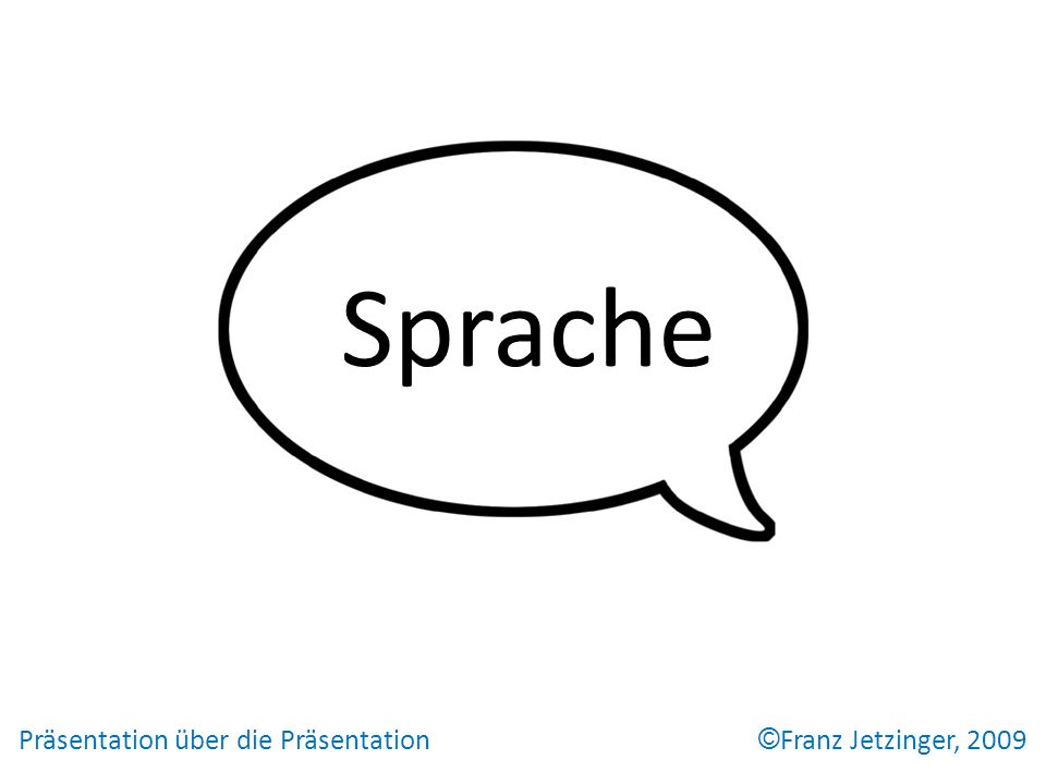 Präsentation über die Präsentation © Franz Jetzinger, 2009 Hauptteil Sprache Alles und jedes läßt sich so sagen, daß es keiner begreift.