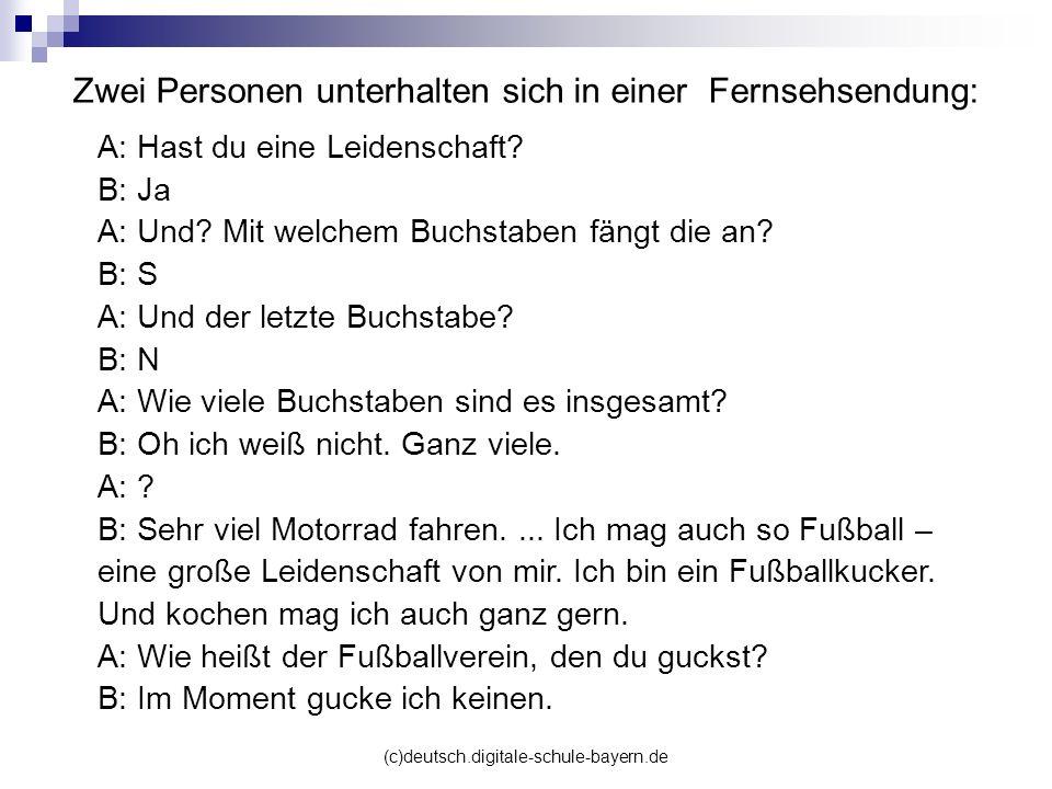 (c)deutsch.digitale-schule-bayern.de Zwei Personen unterhalten sich in einer Fernsehsendung: A: Hast du eine Leidenschaft? B: Ja A: Und? Mit welchem B