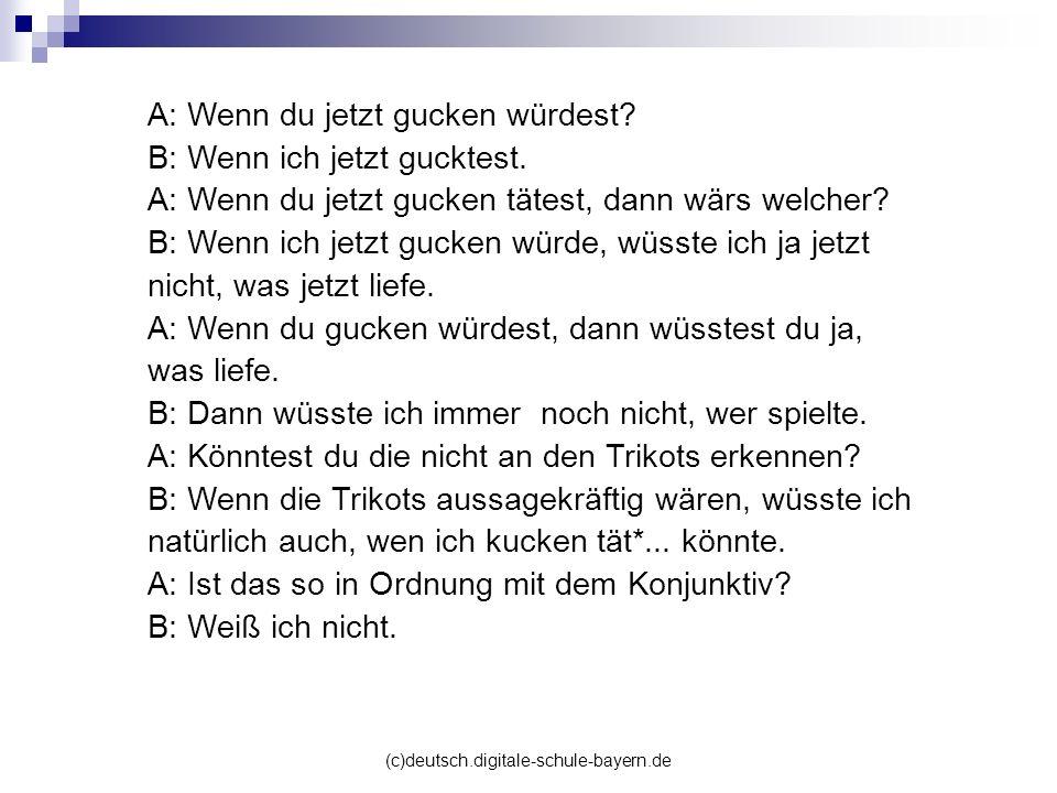 (c)deutsch.digitale-schule-bayern.de A: Wenn du jetzt gucken würdest? B: Wenn ich jetzt gucktest. A: Wenn du jetzt gucken tätest, dann wärs welcher? B