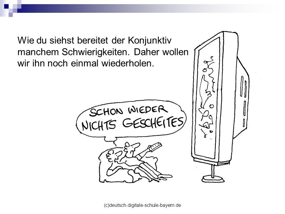 (c)deutsch.digitale-schule-bayern.de Wie du siehst bereitet der Konjunktiv manchem Schwierigkeiten. Daher wollen wir ihn noch einmal wiederholen.