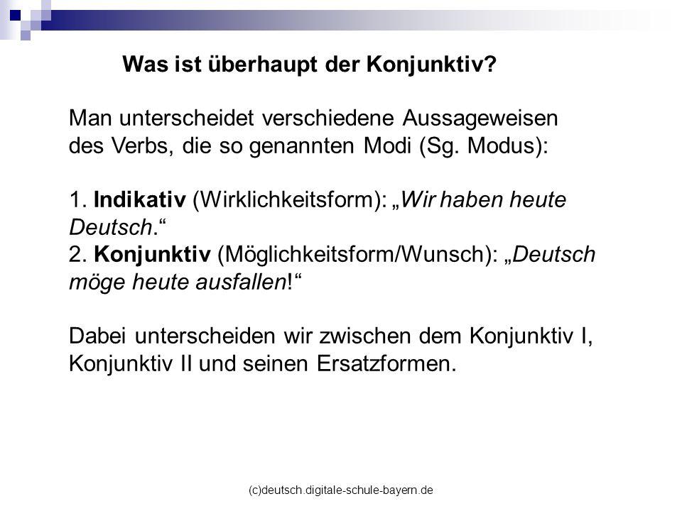 (c)deutsch.digitale-schule-bayern.de Was ist überhaupt der Konjunktiv? Man unterscheidet verschiedene Aussageweisen des Verbs, die so genannten Modi (
