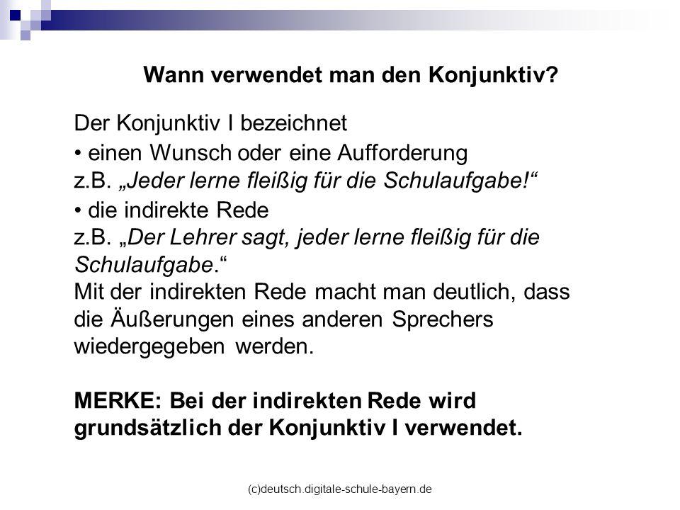 (c)deutsch.digitale-schule-bayern.de Wann verwendet man den Konjunktiv? Der Konjunktiv I bezeichnet einen Wunsch oder eine Aufforderung z.B. Jeder ler