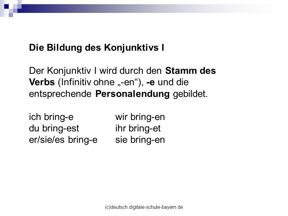 (c)deutsch.digitale-schule-bayern.de Die Bildung des Konjunktivs I Der Konjunktiv I wird durch den Stamm des Verbs (Infinitiv ohne -en), -e und die en