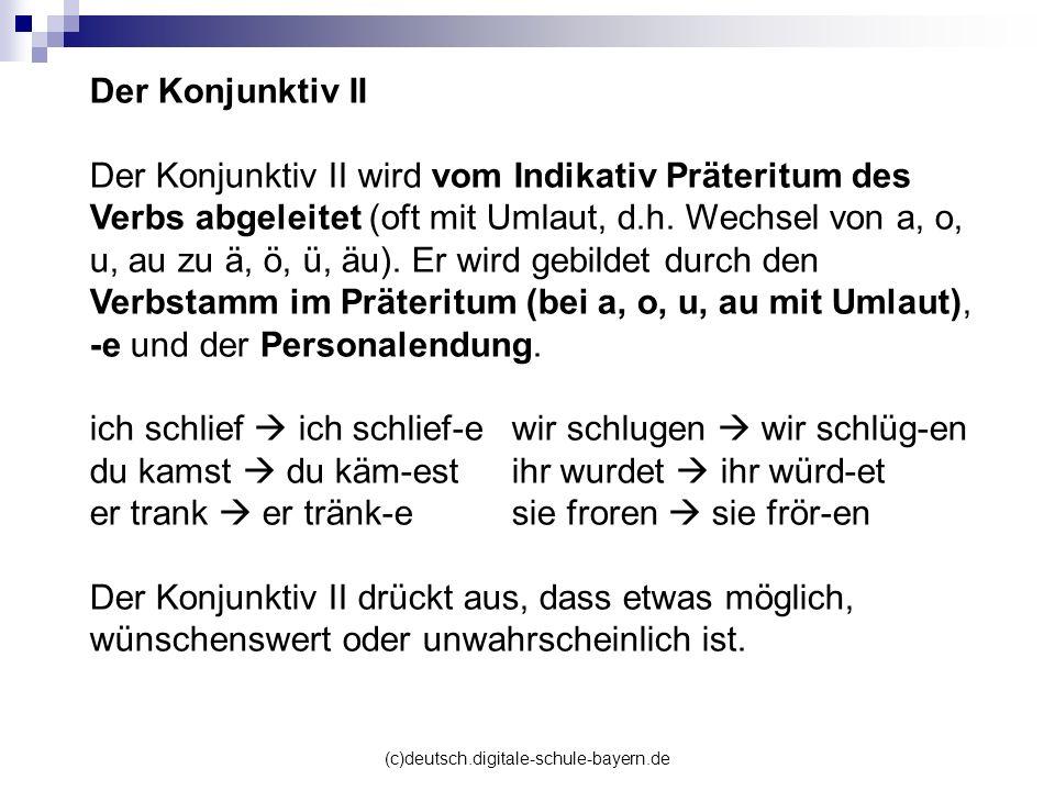 (c)deutsch.digitale-schule-bayern.de Der Konjunktiv II Der Konjunktiv II wird vom Indikativ Präteritum des Verbs abgeleitet (oft mit Umlaut, d.h. Wech